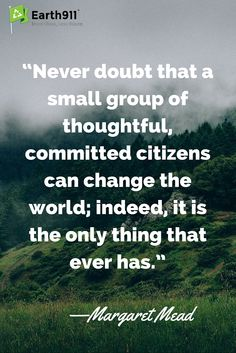 We all have the ability to change things. This inspiring saying from Margaret Mead reminds us of our duty as citizens and as inhabitants of the earth.