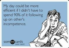 Free and Funny Workplace Ecard: My day could be more efficient if I didn t have to spend 90 of it ing up on other s incompetence. Create and send your own custom Workplace ecard. Funny Work Jokes, Work Memes, Work Quotes, Hilarious, Work Funnies, Sarcastic Work Humor, Work Sarcasm, Funny Stuff, Life Quotes