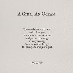A Girl, An Ocean - You watch her walk away and it hits you that she is an entire ocean and you were wrong, so very wrong, because you let her go thinking she was just a girl. - Nikita Gill