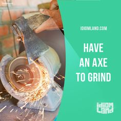 """Have an axe to grind"" means ""to have a problem with someone"". Example: I have an axe to grind with my roommate because she's always borrowing my clothes without asking!"