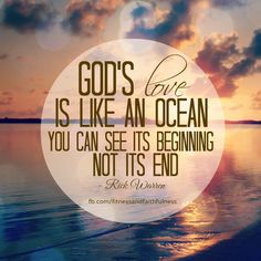 """God's LOVE is like an ocean; you can see its BEGINNING, not its END"".- Rick Warren <3"