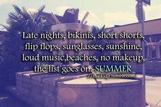 Late nights, bikinis, short shorts, flip flops, sunglasses, sunshine, loud music, beaches, no makeup, the list goes on, SUMMER.