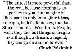 """""""a thought, a dream, a legend, they can go on and on forever"""" -Chuck Palahniuk"""