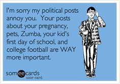 I'm sorry my political posts annoy you. Your posts about your pregnancy, pets, Zumba, your kid's first day of school, and college football are WAY more important.