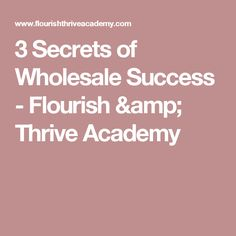 3 Secrets of Wholesale Success - Flourish & Thrive Academy