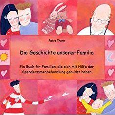 Die Geschichte unserer Familie: Ein Buch für Familien, die sich mit Hilfe der Spendersamenbehandlung gebildet haben - siehe famart.de: Amazon.de: Petra Thorn, Tiziana Rinaldi: Bücher