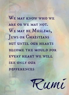 ...until our hearts become the mould for every heart, we will see only our differences. - Rumi #life #wisdom #love