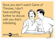 Funny TV Ecard: Since you don't watch Game of Thrones, I don't have anything further to discuss with you that's interesting.