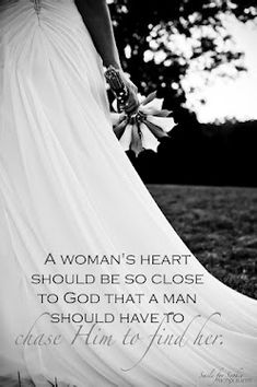 A woman's heart should be so close to God that a man should have to chase Him to find her.