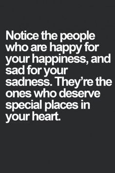 Notice the people who are happy for your happiness and sad for your sadness. They're the ones who deserve special places in your heart.