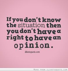 If you don't know the situation, then you don't have a right to have an opinion.