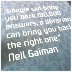 """""""Google can bring you back 100,000 answers, a librarian can bring you back the right one."""" -Neil Gaiman, on the floor of the Gungahlin Library, ACT, Australia."""