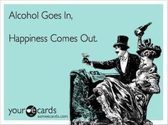 Alcohol goes in. Happiness comes out.