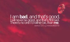 i am bad, and that's good. i will never be good and that's not bad. there's no one i'd rather be, than me.