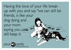 Having the love of your life break-up with you and say 'we can still be friends, is like your dog dying and your mom saying you can still keep it.
