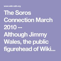 """The Soros Connection March 2010 -- AlthoughJimmy Wales, the public figurehead of Wikipedia, tries to give the world the impression that his website is an independent entity, the reality is that theWikimedia Foundation, of which Wikipedia is a project, is directly dependent upon support from super-wealthybenefactorswith connections to thepharmaceutical investment business. One of the most notable of the Wikimedia Foundation's benefactors has been the so-called """"Open Society Institute""""…"""