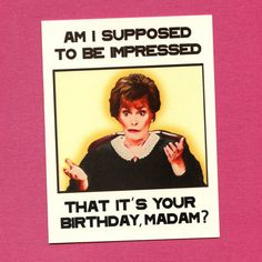 "Judge Judy Birthday Card : ""Am I suppose to be impressed that it's your birthday, Madam?"" ~ Funny birthday card for the closeted Judge Judy fan like myself! ~ ♥"