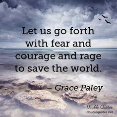 Let us go forth with fear and courage and rage to save the world.