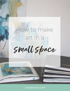 How to make art in a small space - tips, tricks and advice from artists for making your art without a studio