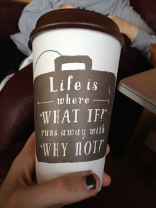 "Caribou coffee cup ""Life is where 'what if?' runs away with 'why not?'"""