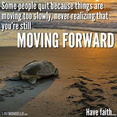 Some people quit because things are moving too slowly, never realizing they are still moving forward. Never quit. Have faith...