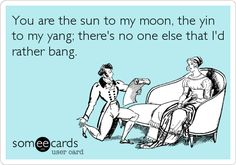 Funny Flirting Ecard: You are the sun to my moon, the yin to my yang; there's no one else that I'd rather bang.