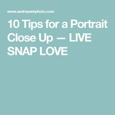 10 Tips for a Portrait Close Up — LIVE SNAP LOVE