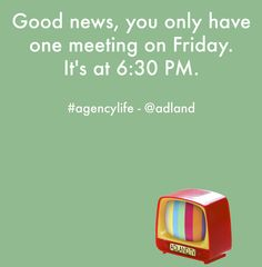 Good news, you only have one meeting on Friday. It's at 6:30PM. #agencylife