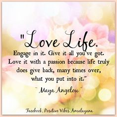 """Love life, engage in it, give it all you've got. love it with a passion, because life truly does give back, many times over, what you put into it"" ~ Maya Angelou"