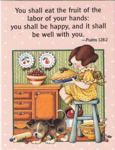 You shall eat the fruit of the labor of your hands: you shall be happy, and it shall be well with you. -Paslms 128:2 Mary Engelbreit