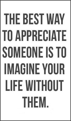 The Best Way to Appreciate someone is to Imagine Your Life Without Them #quote #life