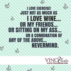 I LOVE EXERCISE! Just not as much as I love wine... or my friends... or sitting on my ass....or a combination of any of the above....never mind.  www.vino-please.com  #vinoplease #wine #humor