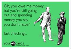 Oh, you owe me money, but you're still going out and spending money you say you don't have? Just checking...