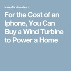 For the Cost of an Iphone, You Can Buy a Wind Turbine to Power a Home
