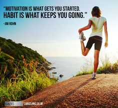 """""""Motivation is what gets you started. Habit is what keeps you going."""""""