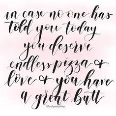 in case no one has told you today you deserve endless pizza & love & you have a great butt - The Tig - Write Pretty Things - Quotes