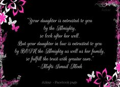 """""""Your daughter is entrusted to you by the Almighty, so look after her well. But your daughter in law is entrusted to you by BOTH the Almighty as well as her family, so fulfil the trust with greater care."""" -Mufti Ismail Menk"""