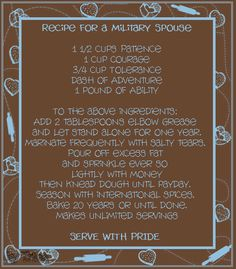 """""""Recipe for a MILITARY SPOUSE -- 1-½ cups Patience; 1 cup Courage; ¾ cup Tolerance; Dash of Adventure; 1 pound of Ability… Add 2 tablespoons elbow Grease… Marinate frequently with salty Tears.  Pour off excess Fat and sprinkle ever so lightly with Money, then knead dough until payday.  Season with international Spices.  Bake 20 years or until done.  Makes unlimited Servings - Serve With Pride"""" _____________________________ Reposted by Dr. Veronica Lee, DNP (Depew/Buffalo, NY, US)"""