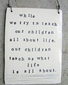 While we try to teach our children all about life...our children teach us what life is all about.  And they're still teaching me.  :)