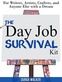 The Day Job Survival Kit: For Writers, Artists, Crafters,...