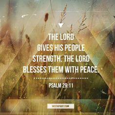 Psalm 29:11 The Lord gives His people strength. The Lord blesses them with peace.