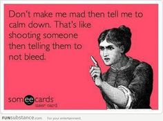 Don't make me mad and then ask me to calm down