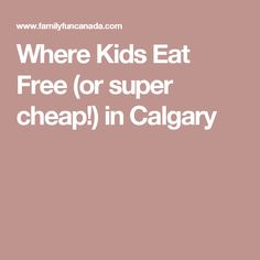 Where Kids Eat Free (or super cheap!) in Calgary