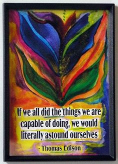 If we all did what we are capable of Edison poster - Heartful Art by Raphaella Vaisseau Words Quotes, Art Quotes, Inspirational Quotes, Art Sayings, Random Quotes, Quotable Quotes, Work Life Balance, Some Good Quotes, Classroom Posters
