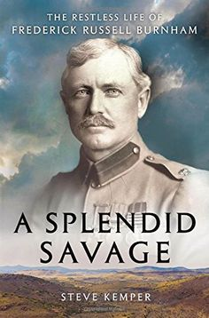 A Splendid Savage: The Restless Life of Frederick Russell Burnham by Steve Kemper.  The New York Times was correct - this book was a remarkable read.