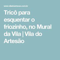Tricô para esquentar o friozinho, no Mural da Vila   Vila do Artesão