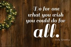 """""""Do for one what you wish you could do for all."""""""