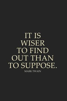 IT IS WISER TO FIND OUT THAN TO SUPPOSE... So I Suppose I am WSER, NOW THAT I FOUND OUT!! By Gerard the Gman in NJ