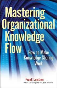 Mastering Organizational Knowledge Flow: How to Make Knowledge Sharing Work by Frank Leistner
