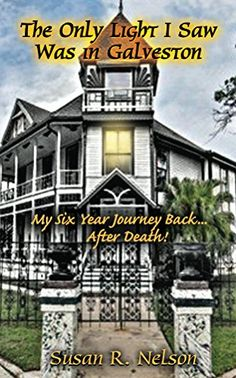 The Only Light I Saw Was In Galveston: My Six Year Journey Back After Death!
